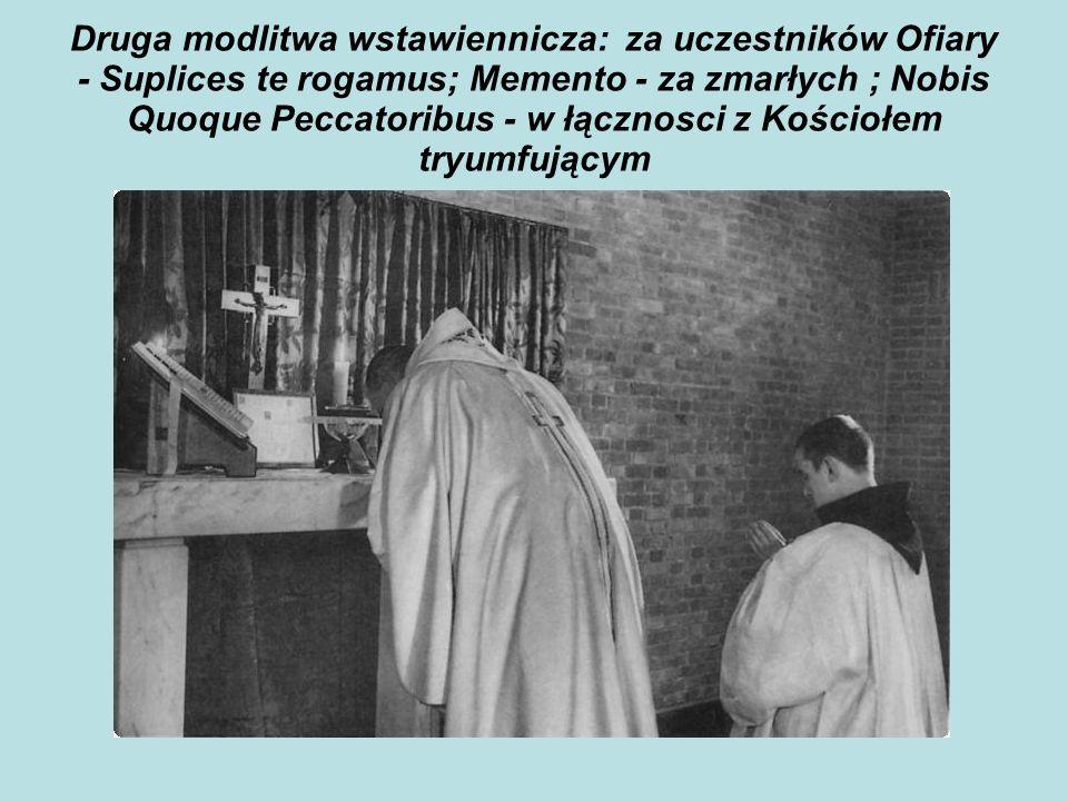 Druga modlitwa wstawiennicza: za uczestników Ofiary - Suplices te rogamus; Memento - za zmarłych ; Nobis Quoque Peccatoribus - w łącznosci z Kościołem tryumfującym