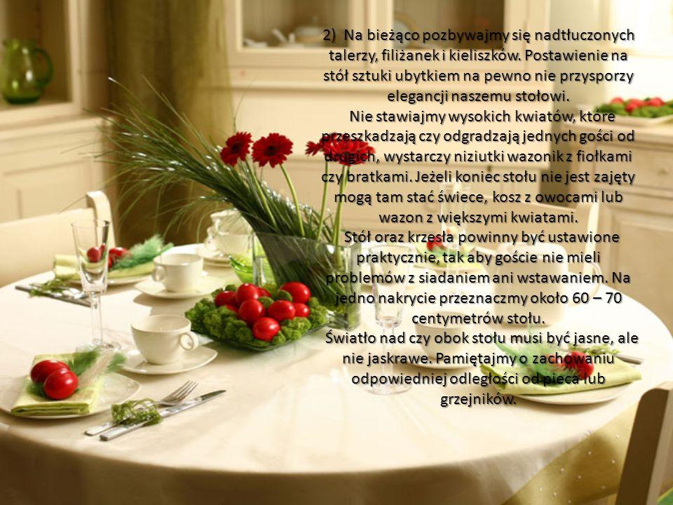 2) Na bieżąco pozbywajmy się nadtłuczonych talerzy, filiżanek i kieliszków. Postawienie na stół sztuki ubytkiem na pewno nie przysporzy elegancji naszemu stołowi.