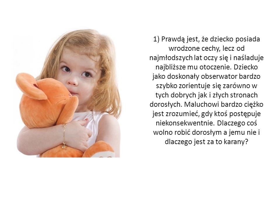 1) Prawdą jest, że dziecko posiada wrodzone cechy, lecz od najmłodszych lat oczy się i naśladuje najbliższe mu otoczenie.