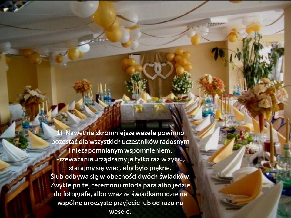 1) Nawet najskromniejsze wesele powinno pozostać dla wszystkich uczestników radosnym i niezapomnianym wspomnieniem. Przeważanie urządzamy je tylko raz w życiu, starajmy się więc, aby było piękne.