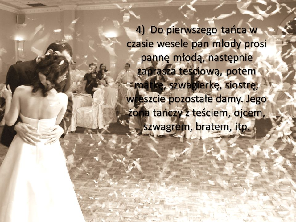 4) Do pierwszego tańca w czasie wesele pan młody prosi pannę młodą, następnie zaprasza teściową, potem matkę, szwagierkę, siostrę, wreszcie pozostałe damy.