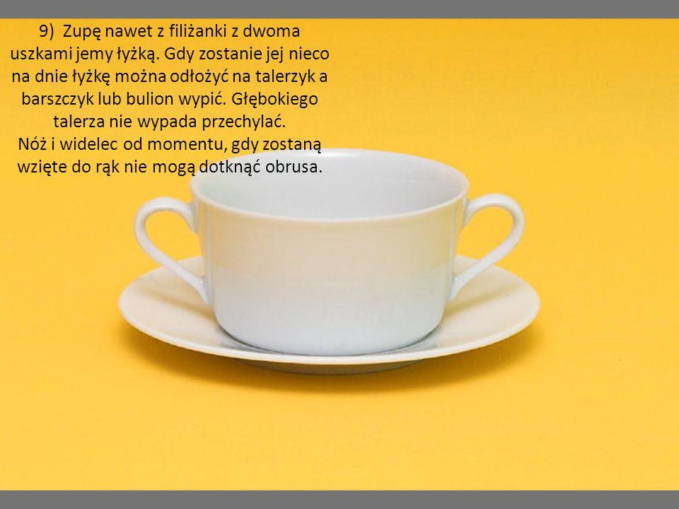 9) Zupę nawet z filiżanki z dwoma uszkami jemy łyżką