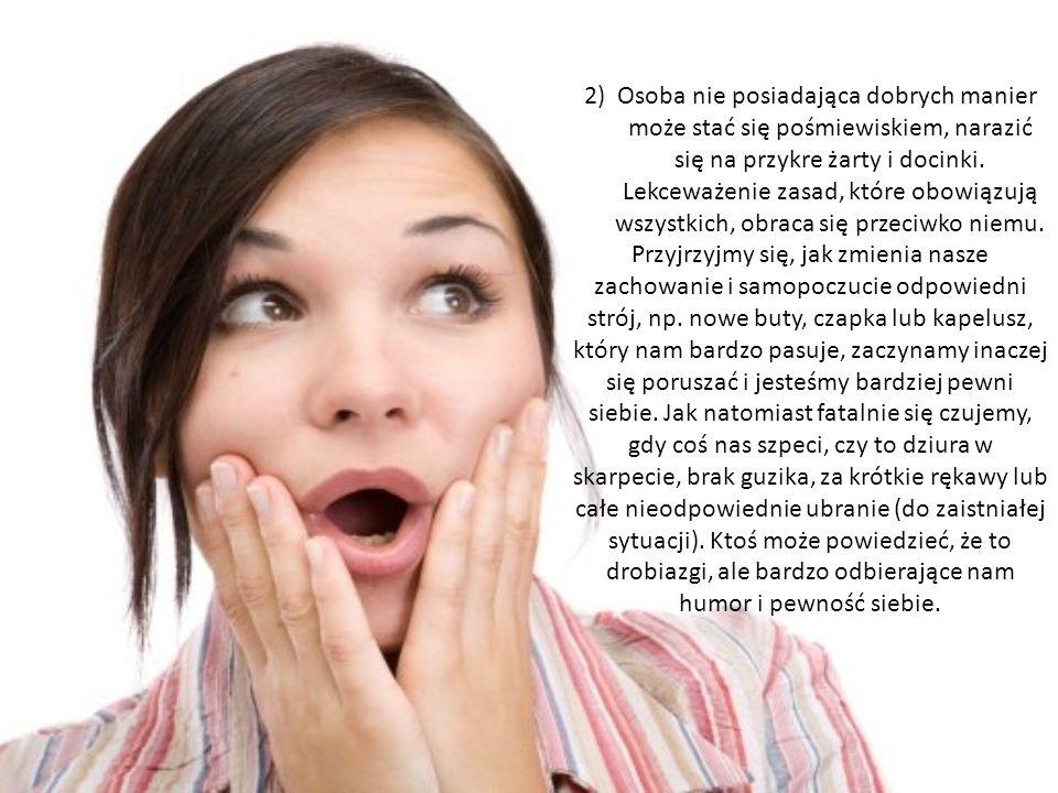 2) Osoba nie posiadająca dobrych manier może stać się pośmiewiskiem, narazić się na przykre żarty i docinki. Lekceważenie zasad, które obowiązują wszystkich, obraca się przeciwko niemu.