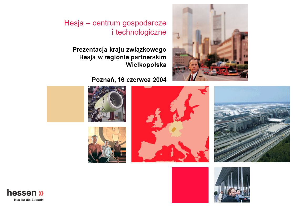 Hesja – centrum gospodarcze i technologiczne Prezentacja kraju związkowego Hesja w regionie partnerskim Wielkopolska Poznań, 16 czerwca 2004