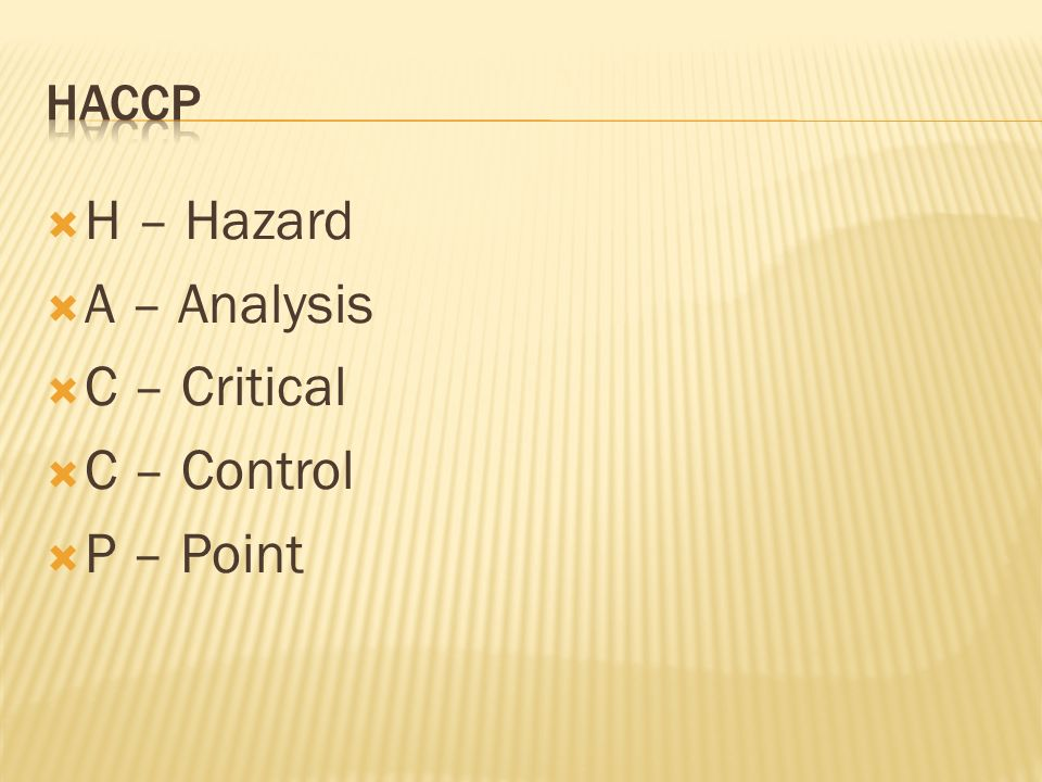 HACCP H – Hazard A – Analysis C – Critical C – Control P – Point