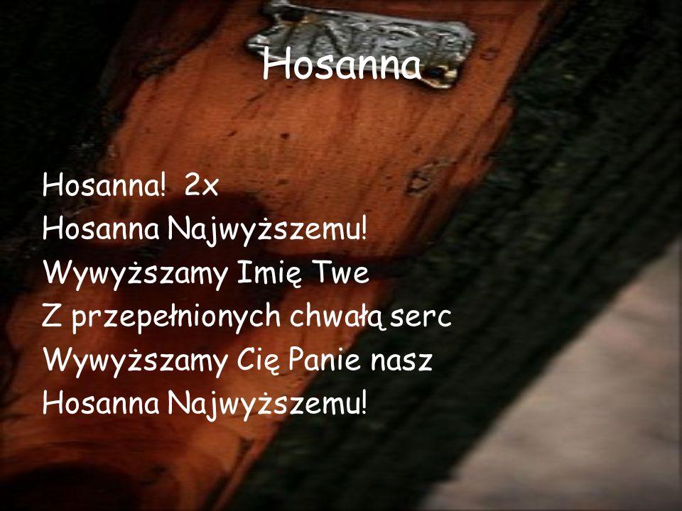 Hosanna Hosanna! 2x Hosanna Najwyższemu! Wywyższamy Imię Twe