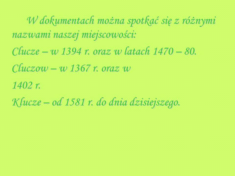 Clucze – w 1394 r. oraz w latach 1470 – 80. Cluczow – w 1367 r. oraz w