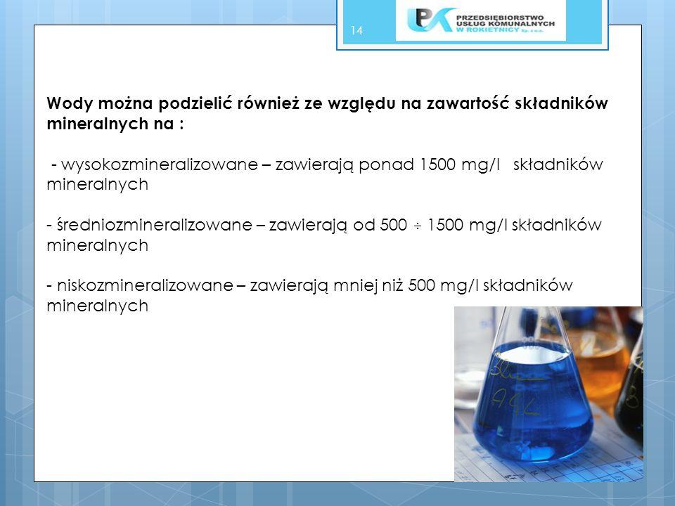 Wody można podzielić również ze względu na zawartość składników mineralnych na : - wysokozmineralizowane – zawierają ponad 1500 mg/l składników mineralnych - średniozmineralizowane – zawierają od 500  1500 mg/l składników mineralnych - niskozmineralizowane – zawierają mniej niż 500 mg/l składników mineralnych