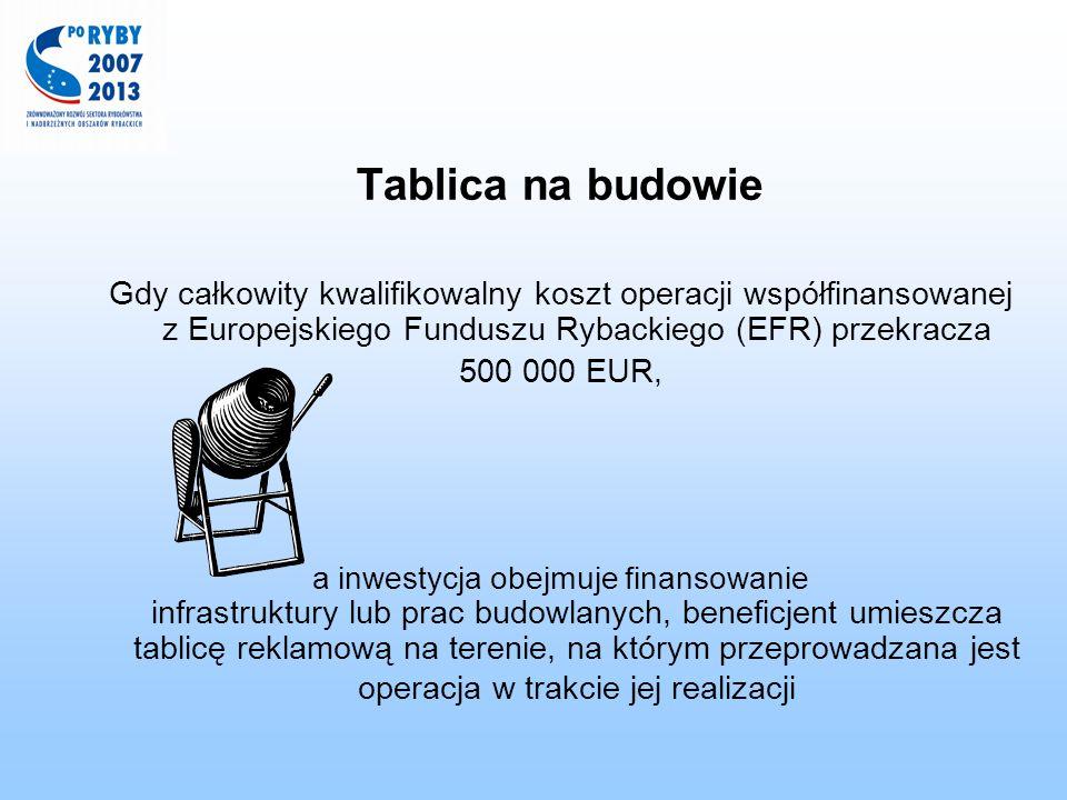 Tablica na budowie Gdy całkowity kwalifikowalny koszt operacji współfinansowanej z Europejskiego Funduszu Rybackiego (EFR) przekracza.