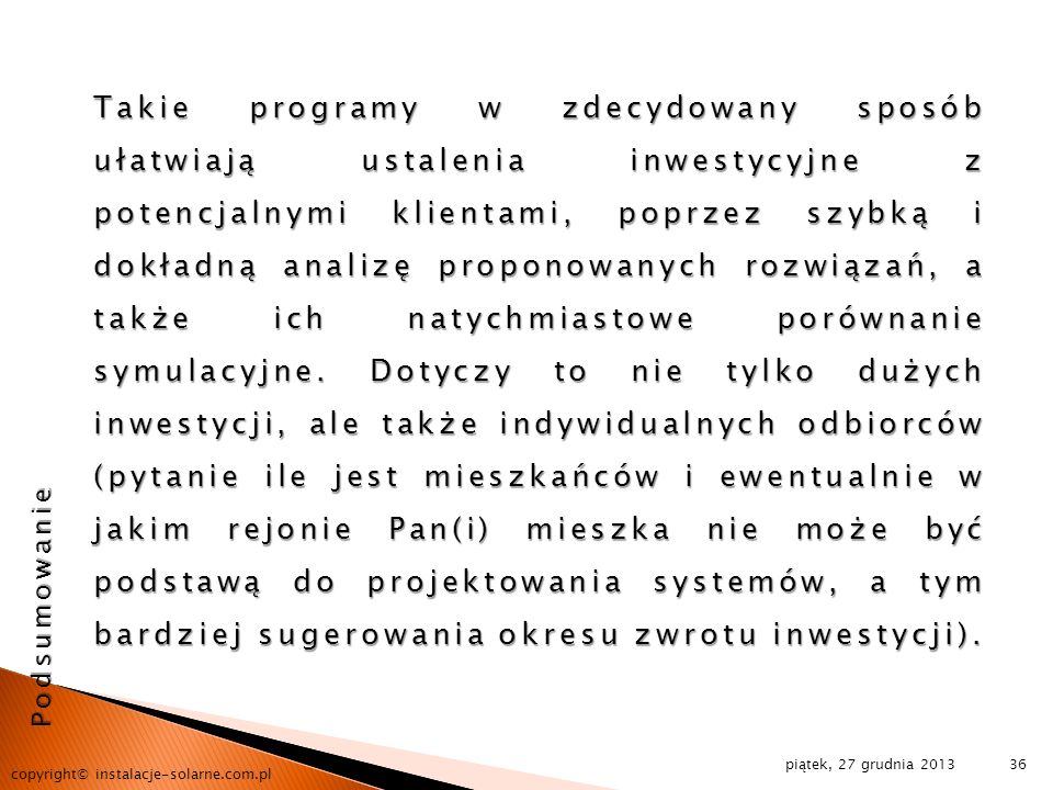 Takie programy w zdecydowany sposób ułatwiają ustalenia inwestycyjne z potencjalnymi klientami, poprzez szybką i dokładną analizę proponowanych rozwiązań, a także ich natychmiastowe porównanie symulacyjne. Dotyczy to nie tylko dużych inwestycji, ale także indywidualnych odbiorców (pytanie ile jest mieszkańców i ewentualnie w jakim rejonie Pan(i) mieszka nie może być podstawą do projektowania systemów, a tym bardziej sugerowania okresu zwrotu inwestycji).