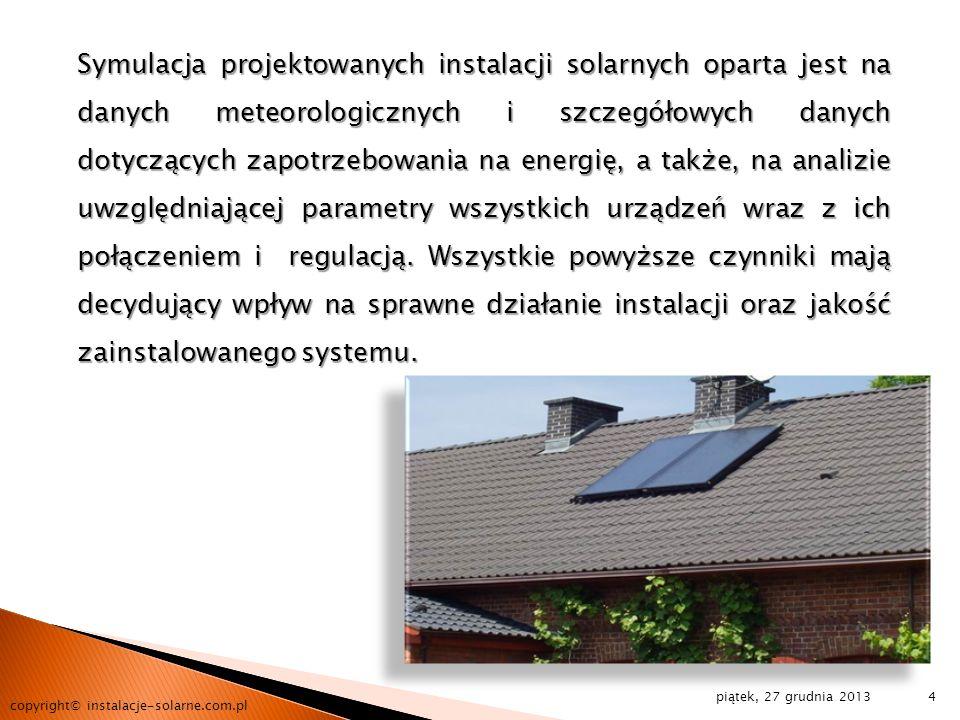 Symulacja projektowanych instalacji solarnych oparta jest na danych meteorologicznych i szczegółowych danych dotyczących zapotrzebowania na energię, a także, na analizie uwzględniającej parametry wszystkich urządzeń wraz z ich połączeniem i regulacją. Wszystkie powyższe czynniki mają decydujący wpływ na sprawne działanie instalacji oraz jakość zainstalowanego systemu.