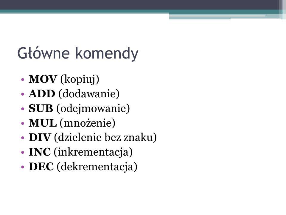Główne komendy MOV (kopiuj) ADD (dodawanie) SUB (odejmowanie)
