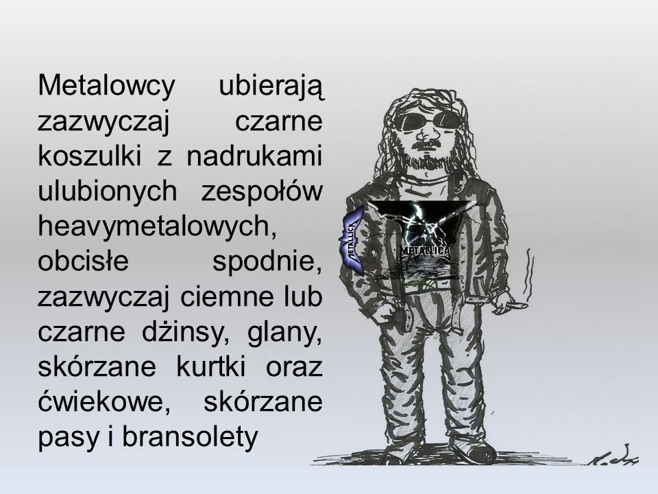 Metalowcy ubierają zazwyczaj czarne koszulki z nadrukami ulubionych zespołów heavymetalowych, obcisłe spodnie, zazwyczaj ciemne lub czarne dżinsy, glany, skórzane kurtki oraz ćwiekowe, skórzane pasy i bransolety