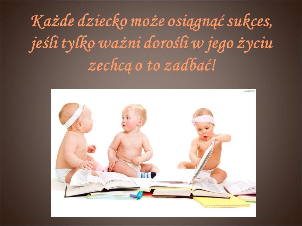 Każde dziecko może osiągnąć sukces, jeśli tylko ważni dorośli w jego życiu zechcą o to zadbać!