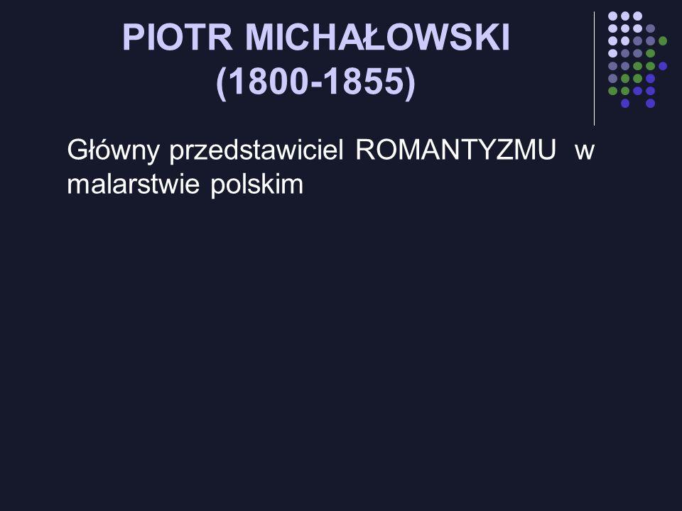 PIOTR MICHAŁOWSKI (1800-1855) Główny przedstawiciel ROMANTYZMU w malarstwie polskim