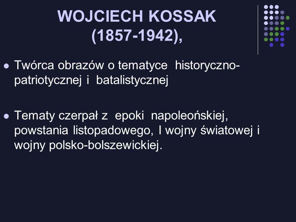 WOJCIECH KOSSAK (1857-1942), Twórca obrazów o tematyce historyczno-patriotycznej i batalistycznej.