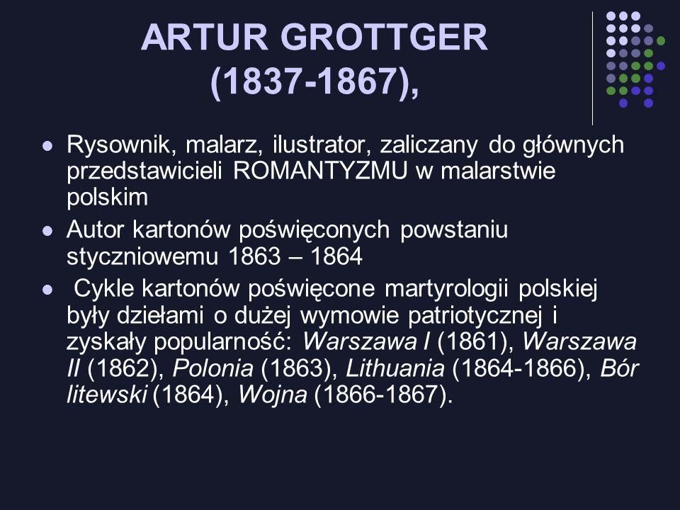 ARTUR GROTTGER (1837-1867),Rysownik, malarz, ilustrator, zaliczany do głównych przedstawicieli ROMANTYZMU w malarstwie polskim.