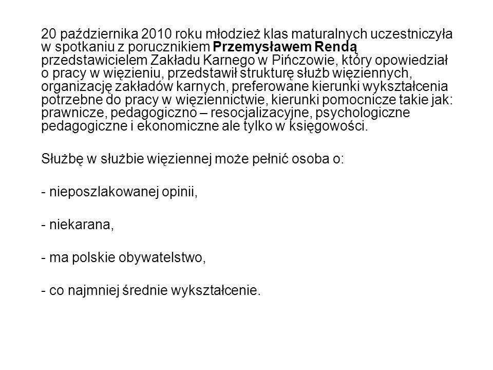 20 października 2010 roku młodzież klas maturalnych uczestniczyła w spotkaniu z porucznikiem Przemysławem Rendą przedstawicielem Zakładu Karnego w Pińczowie, który opowiedział o pracy w więzieniu, przedstawił strukturę służb więziennych, organizację zakładów karnych, preferowane kierunki wykształcenia potrzebne do pracy w więziennictwie, kierunki pomocnicze takie jak: prawnicze, pedagogiczno – resocjalizacyjne, psychologiczne pedagogiczne i ekonomiczne ale tylko w księgowości.