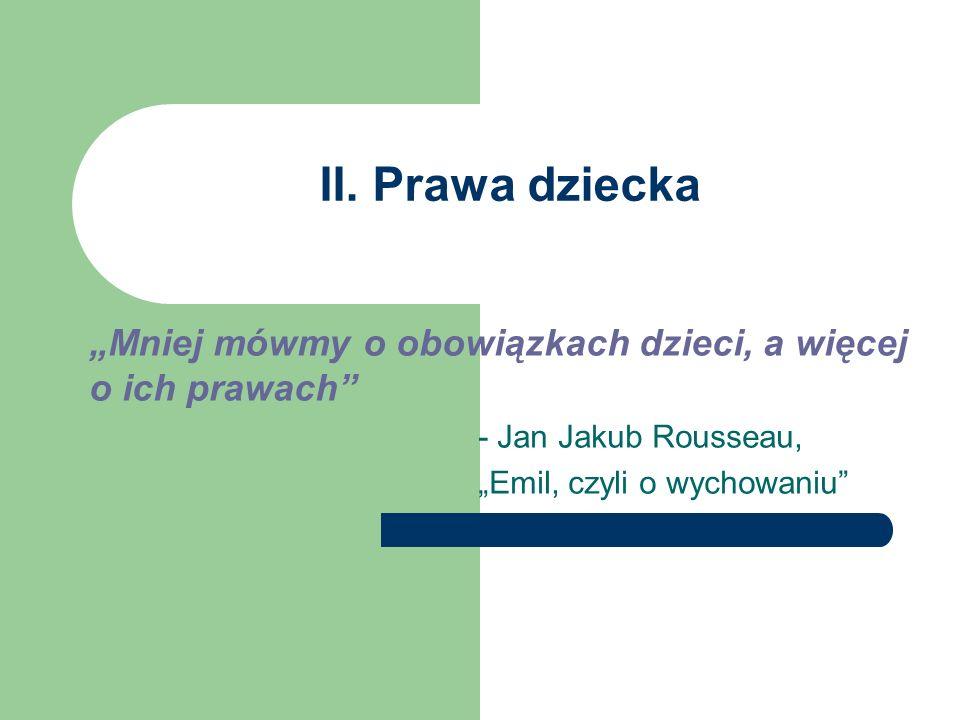 """II. Prawa dziecka """"Mniej mówmy o obowiązkach dzieci, a więcej o ich prawach - Jan Jakub Rousseau,"""