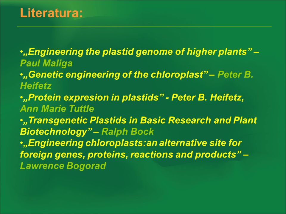 "Literatura: ""Engineering the plastid genome of higher plants – Paul Maliga. ""Genetic engineering of the chloroplast – Peter B. Heifetz."