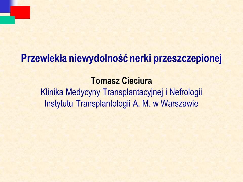Przewlekła niewydolność nerki przeszczepionej Tomasz Cieciura Klinika Medycyny Transplantacyjnej i Nefrologii Instytutu Transplantologii A.