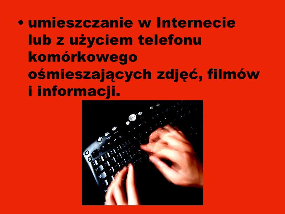 umieszczanie w Internecie lub z użyciem telefonu komórkowego ośmieszających zdjęć, filmów i informacji.