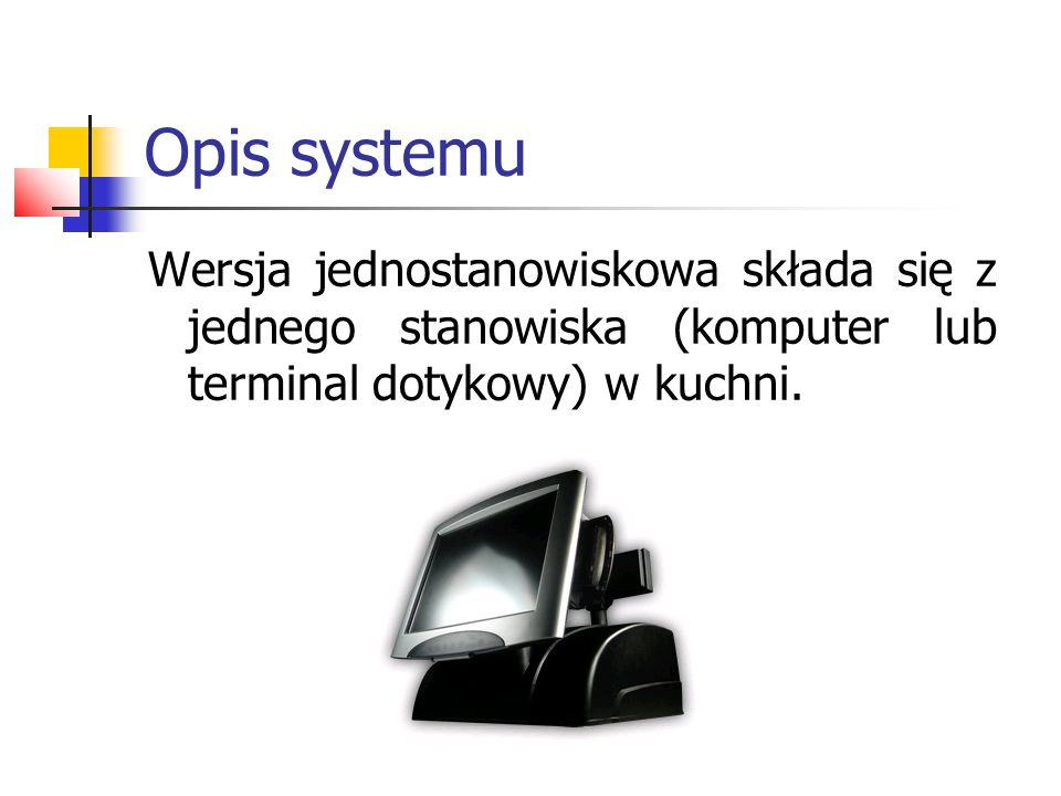 Opis systemu Wersja jednostanowiskowa składa się z jednego stanowiska (komputer lub terminal dotykowy) w kuchni.