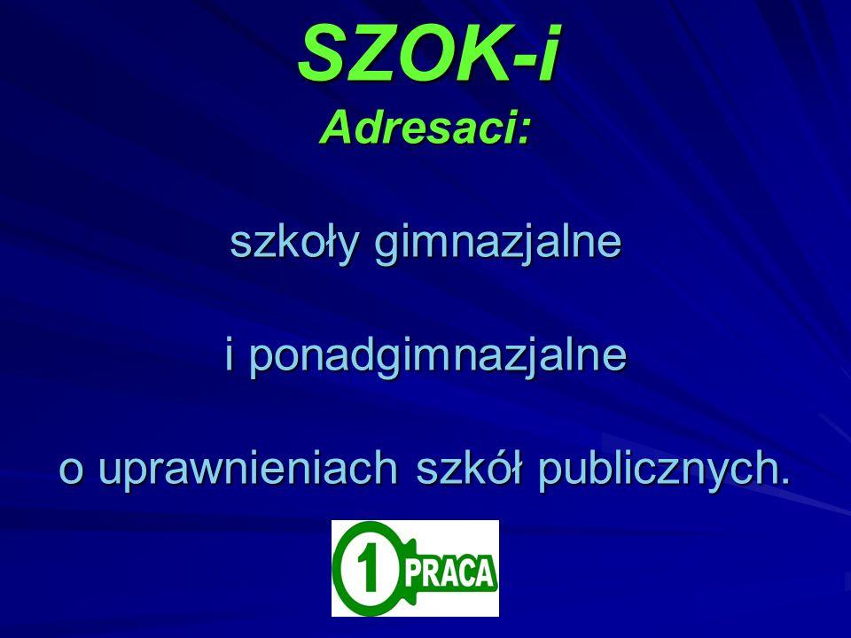 SZOK-i Adresaci: szkoły gimnazjalne i ponadgimnazjalne o uprawnieniach szkół publicznych.