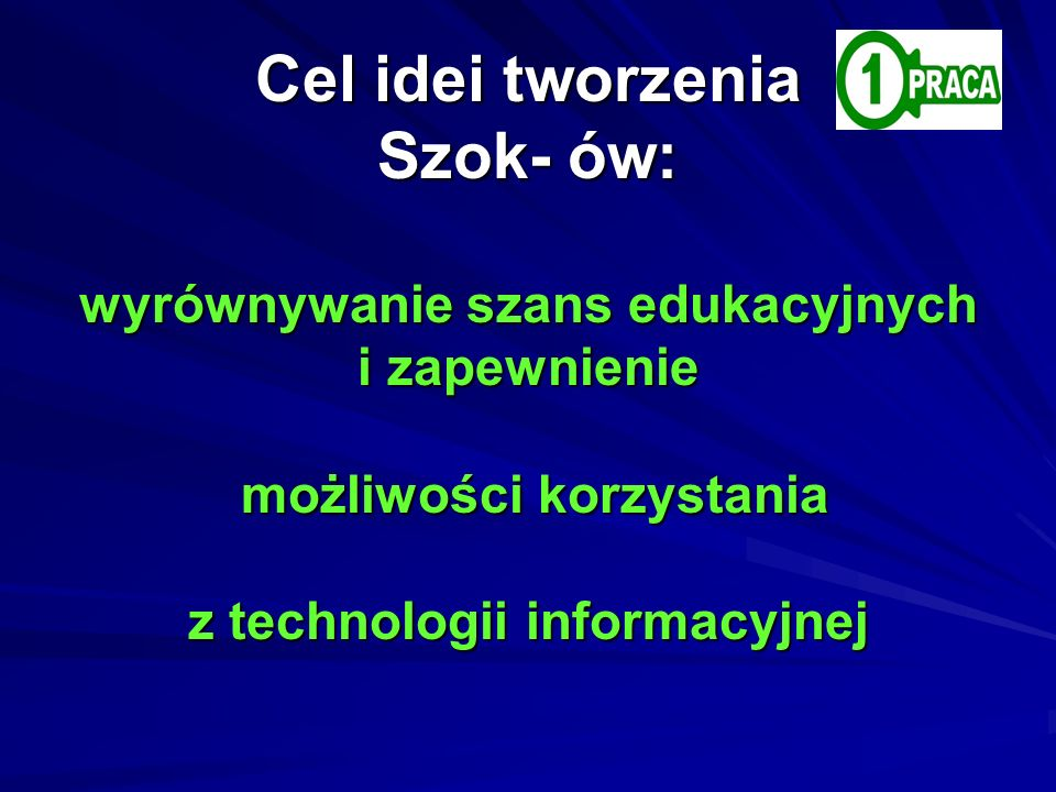 Dlatego też podstawowym celem Cel idei tworzenia Szok- ów: wyrównywanie szans edukacyjnych i zapewnienie możliwości korzystania z technologii informacyjnej