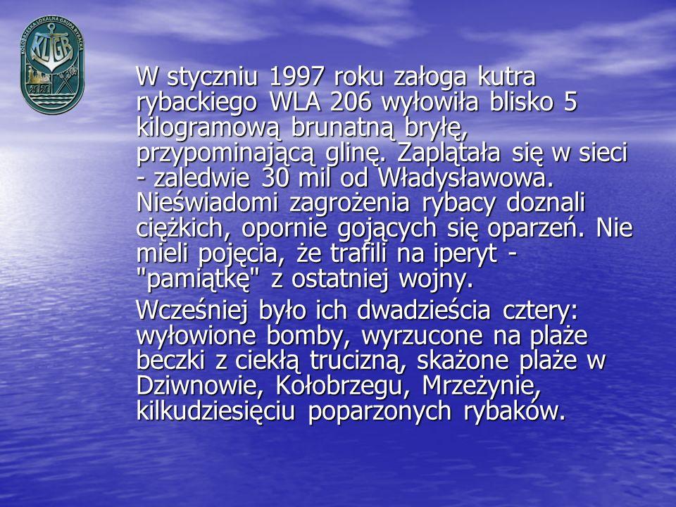 W styczniu 1997 roku załoga kutra rybackiego WLA 206 wyłowiła blisko 5 kilogramową brunatną bryłę, przypominającą glinę. Zaplątała się w sieci - zaledwie 30 mil od Władysławowa. Nieświadomi zagrożenia rybacy doznali ciężkich, opornie gojących się oparzeń. Nie mieli pojęcia, że trafili na iperyt - pamiątkę z ostatniej wojny.
