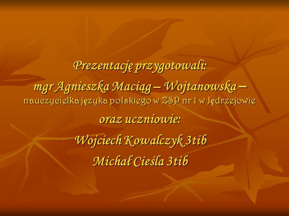 Prezentację przygotowali: mgr Agnieszka Maciąg – Wojtanowska – nauczycielka języka polskiego w ZSP nr 1 w Jędrzejowie oraz uczniowie: Wojciech Kowalczyk 3tib Michał Cieśla 3tib