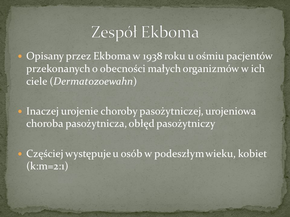 Zespół EkbomaOpisany przez Ekboma w 1938 roku u ośmiu pacjentów przekonanych o obecności małych organizmów w ich ciele (Dermatozoewahn)