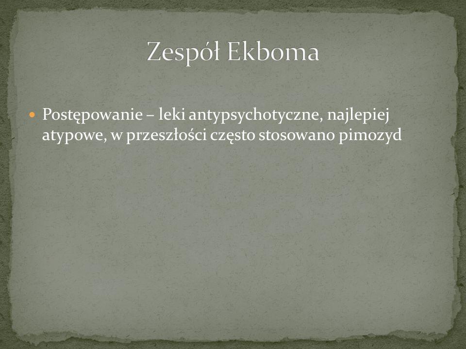 Zespół EkbomaPostępowanie – leki antypsychotyczne, najlepiej atypowe, w przeszłości często stosowano pimozyd.