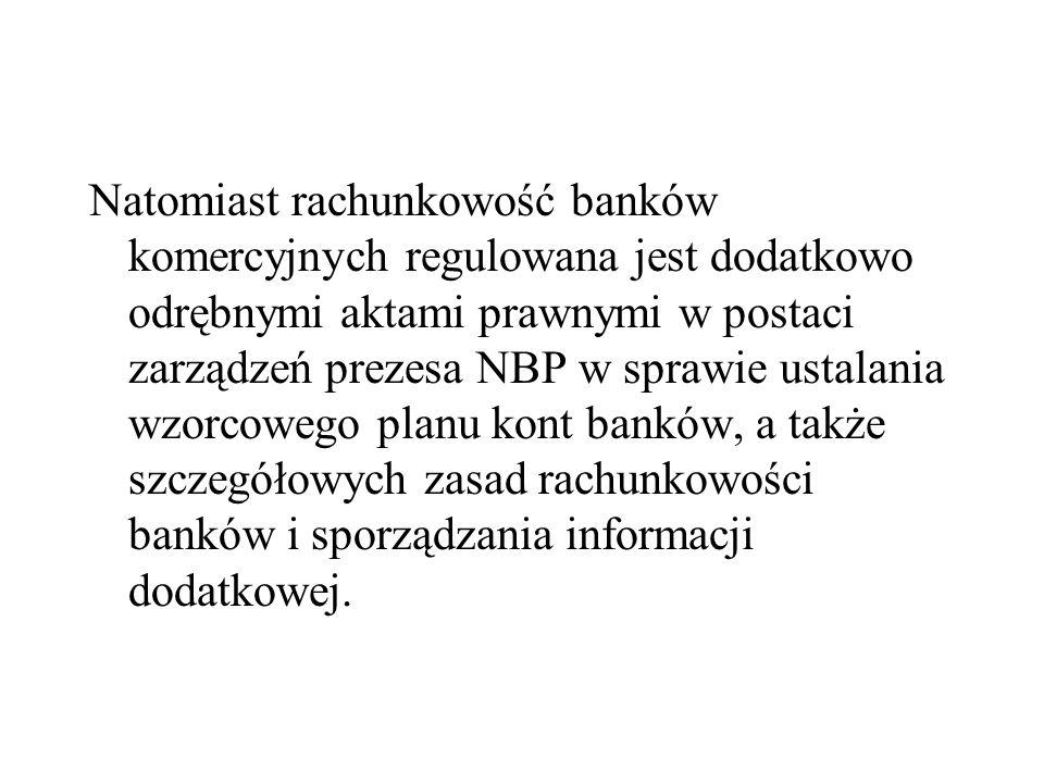 Natomiast rachunkowość banków komercyjnych regulowana jest dodatkowo odrębnymi aktami prawnymi w postaci zarządzeń prezesa NBP w sprawie ustalania wzorcowego planu kont banków, a także szczegółowych zasad rachunkowości banków i sporządzania informacji dodatkowej.