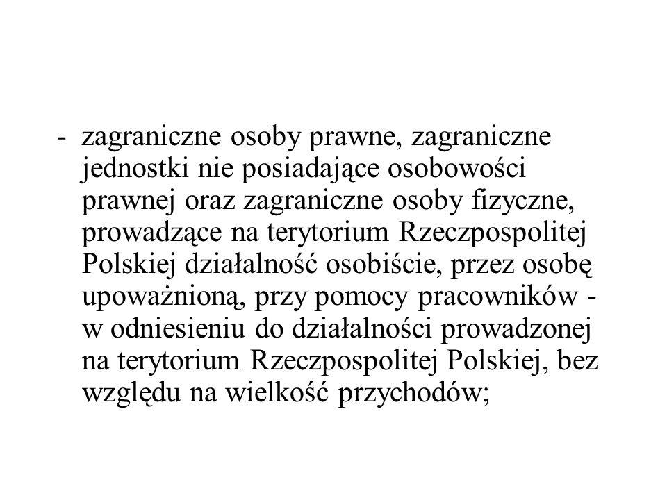 - zagraniczne osoby prawne, zagraniczne jednostki nie posiadające osobowości prawnej oraz zagraniczne osoby fizyczne, prowadzące na terytorium Rzeczpospolitej Polskiej działalność osobiście, przez osobę upoważnioną, przy pomocy pracowników - w odniesieniu do działalności prowadzonej na terytorium Rzeczpospolitej Polskiej, bez względu na wielkość przychodów;