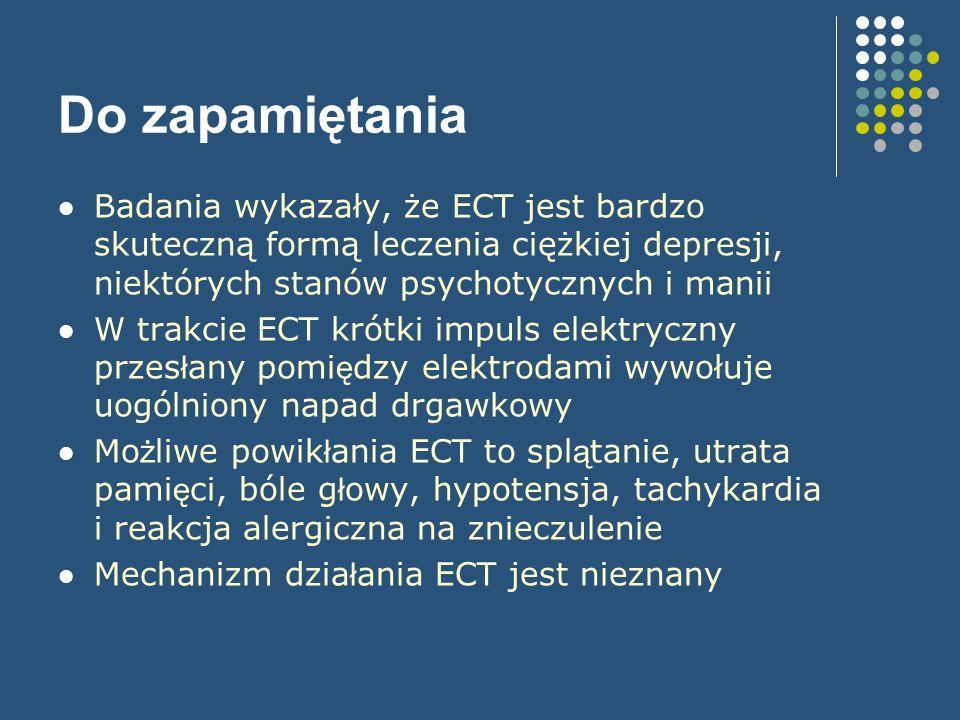 Do zapamiętania Badania wykazały, że ECT jest bardzo skuteczną formą leczenia ciężkiej depresji, niektórych stanów psychotycznych i manii.