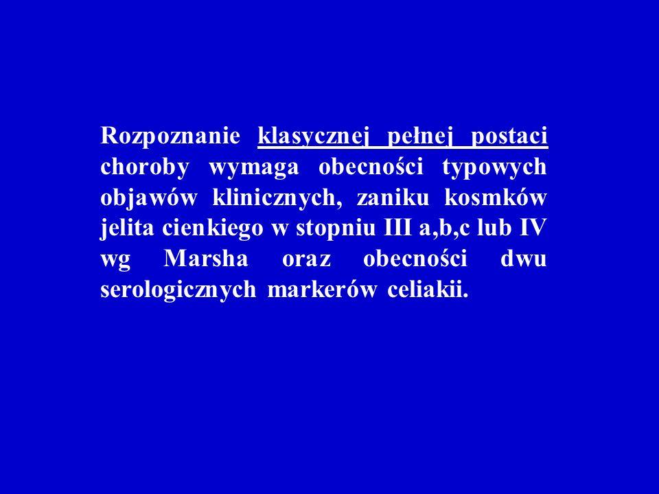 Rozpoznanie klasycznej pełnej postaci choroby wymaga obecności typowych objawów klinicznych, zaniku kosmków jelita cienkiego w stopniu III a,b,c lub IV wg Marsha oraz obecności dwu serologicznych markerów celiakii.