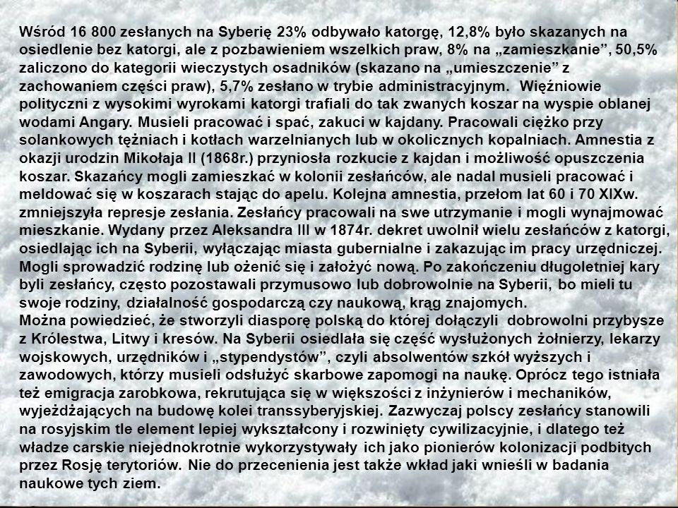 """Wśród 16 800 zesłanych na Syberię 23% odbywało katorgę, 12,8% było skazanych na osiedlenie bez katorgi, ale z pozbawieniem wszelkich praw, 8% na """"zamieszkanie , 50,5% zaliczono do kategorii wieczystych osadników (skazano na """"umieszczenie z zachowaniem części praw), 5,7% zesłano w trybie administracyjnym. Więźniowie polityczni z wysokimi wyrokami katorgi trafiali do tak zwanych koszar na wyspie oblanej wodami Angary. Musieli pracować i spać, zakuci w kajdany. Pracowali ciężko przy solankowych tężniach i kotłach warzelnianych lub w okolicznych kopalniach. Amnestia z okazji urodzin Mikołaja II (1868r.) przyniosła rozkucie z kajdan i możliwość opuszczenia koszar. Skazańcy mogli zamieszkać w kolonii zesłańców, ale nadal musieli pracować i meldować się w koszarach stając do apelu. Kolejna amnestia, przełom lat 60 i 70 XIXw. zmniejszyła represje zesłania. Zesłańcy pracowali na swe utrzymanie i mogli wynajmować mieszkanie. Wydany przez Aleksandra III w 1874r. dekret uwolnił wielu zesłańców z katorgi, osiedlając ich na Syberii, wyłączając miasta gubernialne i zakazując im pracy urzędniczej."""