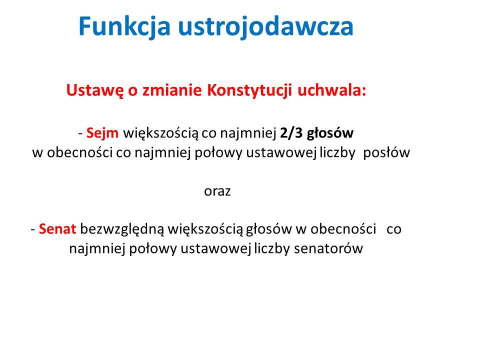Funkcja ustrojodawcza Ustawę o zmianie Konstytucji uchwala: - Sejm większością co najmniej 2/3 głosów w obecności co najmniej połowy ustawowej liczby posłów oraz - Senat bezwzględną większością głosów w obecności co najmniej połowy ustawowej liczby senatorów