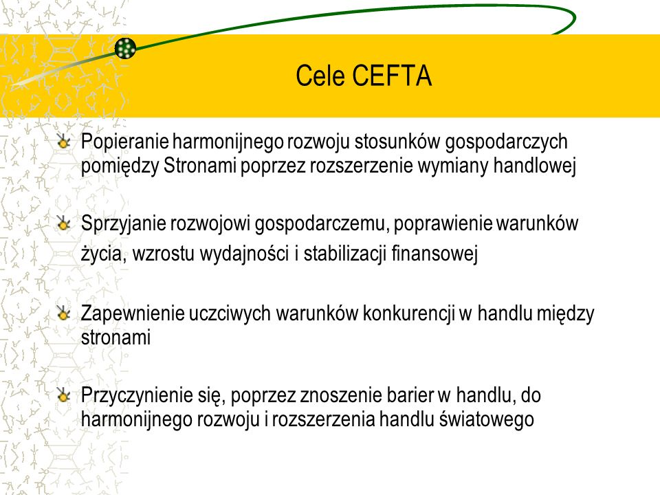 Cele CEFTA Popieranie harmonijnego rozwoju stosunków gospodarczych pomiędzy Stronami poprzez rozszerzenie wymiany handlowej.