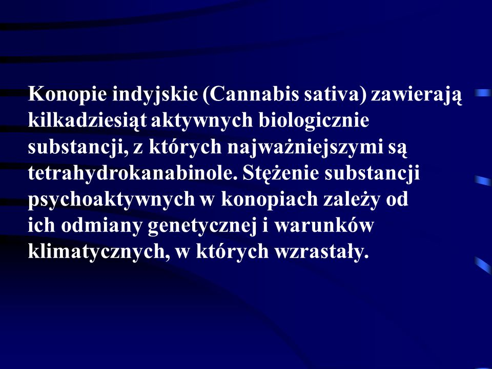 Konopie indyjskie (Cannabis sativa) zawierają kilkadziesiąt aktywnych biologicznie substancji, z których najważniejszymi są tetrahydrokanabinole. Stężenie substancji psychoaktywnych w konopiach zależy od