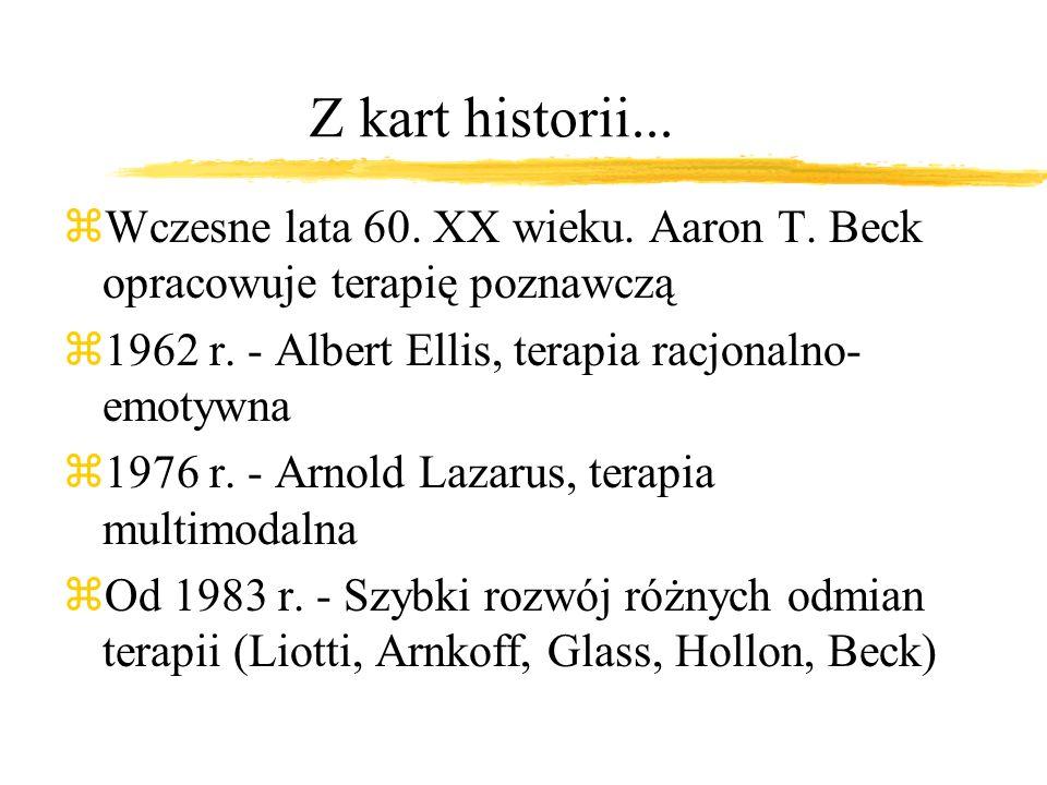 Z kart historii... Wczesne lata 60. XX wieku. Aaron T. Beck opracowuje terapię poznawczą. 1962 r. - Albert Ellis, terapia racjonalno-emotywna.