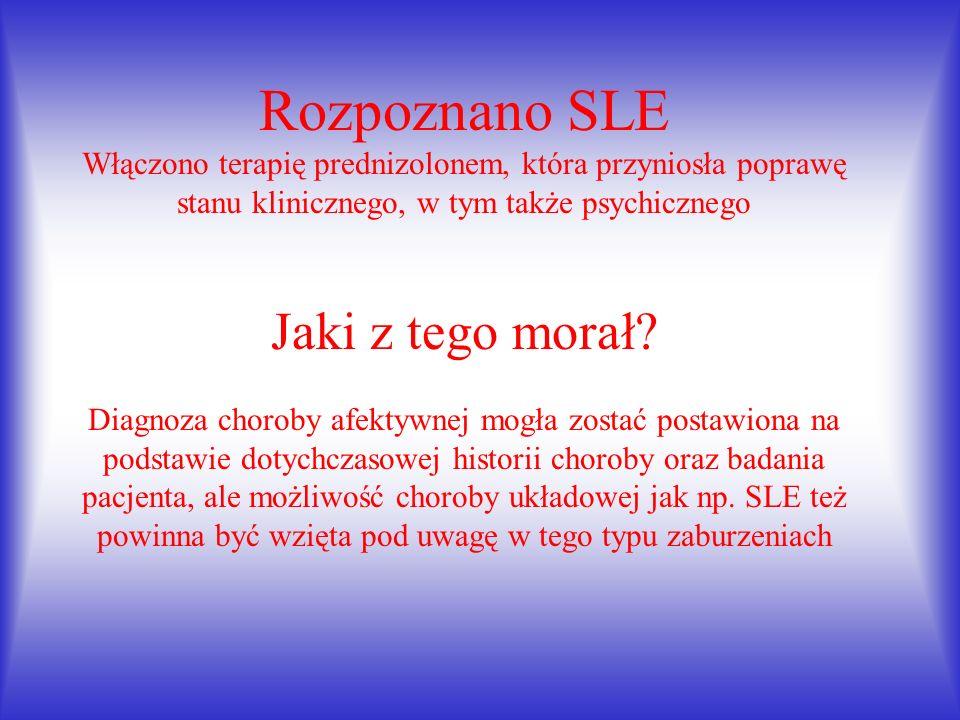 Rozpoznano SLE Włączono terapię prednizolonem, która przyniosła poprawę stanu klinicznego, w tym także psychicznego Jaki z tego morał.