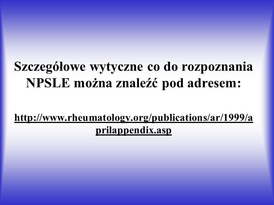Szczegółowe wytyczne co do rozpoznania NPSLE można znaleźć pod adresem: http://www.rheumatology.org/publications/ar/1999/aprilappendix.asp