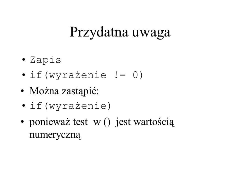 Przydatna uwaga Zapis if(wyrażenie != 0) Można zastąpić: if(wyrażenie)