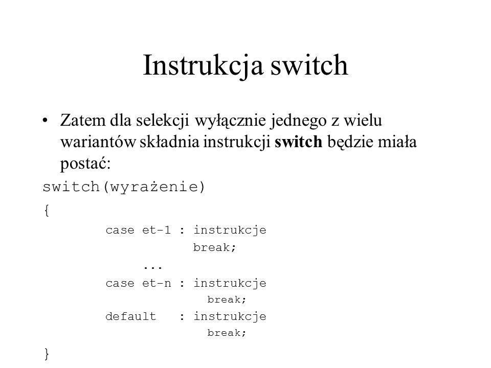 Instrukcja switch Zatem dla selekcji wyłącznie jednego z wielu wariantów składnia instrukcji switch będzie miała postać: