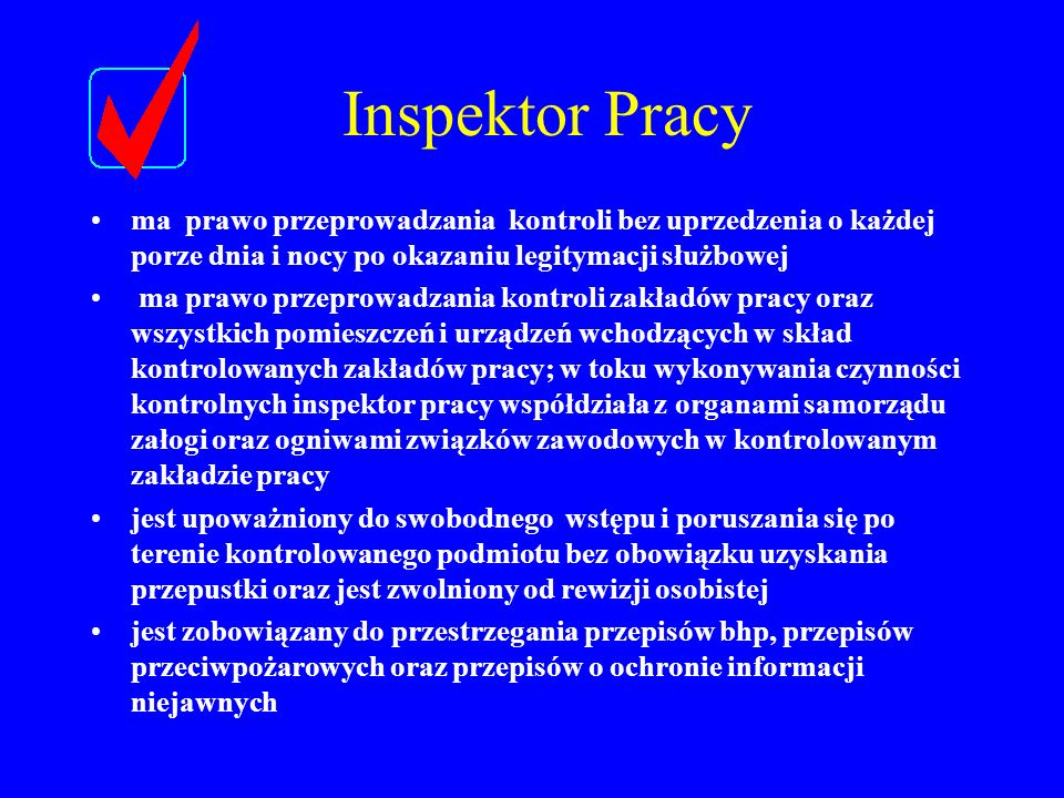 Inspektor Pracyma prawo przeprowadzania kontroli bez uprzedzenia o każdej porze dnia i nocy po okazaniu legitymacji służbowej.
