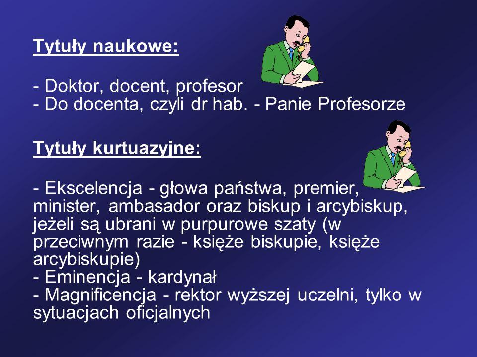Tytuły naukowe:- Doktor, docent, profesor - Do docenta, czyli dr hab. - Panie Profesorze. Tytuły kurtuazyjne: