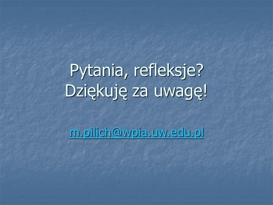 Pytania, refleksje Dziękuję za uwagę! m.pilich@wpia.uw.edu.pl