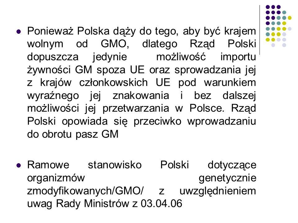 Ponieważ Polska dąży do tego, aby być krajem wolnym od GMO, dlatego Rząd Polski dopuszcza jedynie możliwość importu żywności GM spoza UE oraz sprowadzania jej z krajów członkowskich UE pod warunkiem wyraźnego jej znakowania i bez dalszej możliwości jej przetwarzania w Polsce. Rząd Polski opowiada się przeciwko wprowadzaniu do obrotu pasz GM
